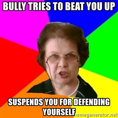 teacher - Bully tries to beat you up Suspends you for defending yourself