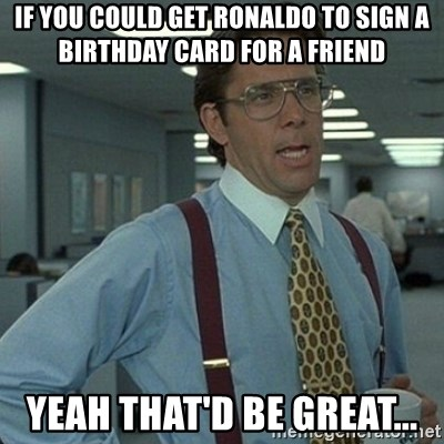 If You Could Get Ronaldo To Sign A Birthday Card For A Friend Yeah
