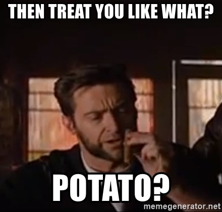 Wolverine First Class - then treat you like what? potato?