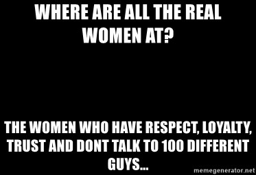 Blank Black - Where are all the real women at? The women who have respect, loyalty, trust and dont talk to 100 different guys...