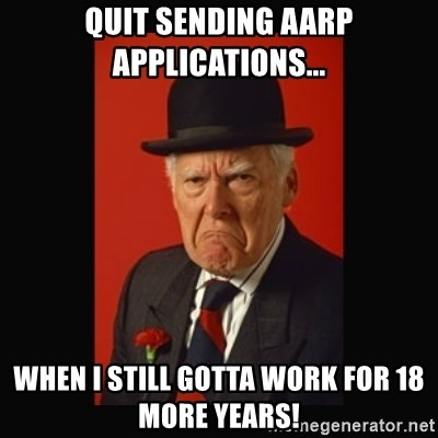 grumpy old man - Quit Sending AARP Applications... When I still gotta work for 18 more years!
