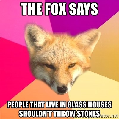 The Fox Says People That Live In Glass Houses Shouldn T Throw Stones