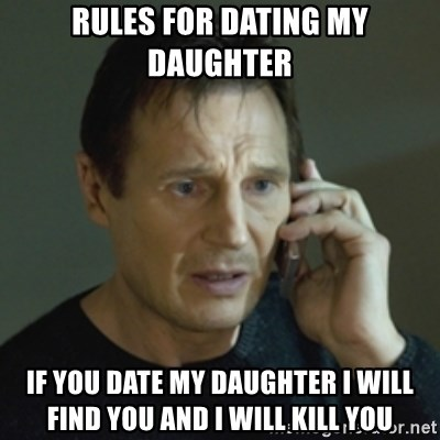 Liam Neeson (Taken) (2) - RULES FOR DATING MY DAUGHTER  IF YOU DATE MY DAUGHTER I WILL FIND YOU AND I WILL KILL YOU