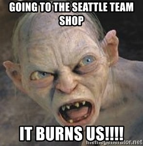 going to the seattle team shop it burns us!!!! - GOLLUM