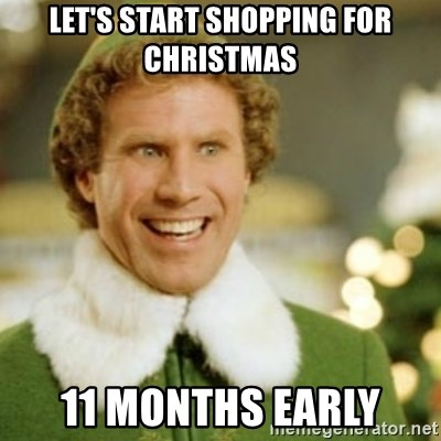Early Christmas Meme.Let S Start Shopping For Christmas 11 Months Early Buddy