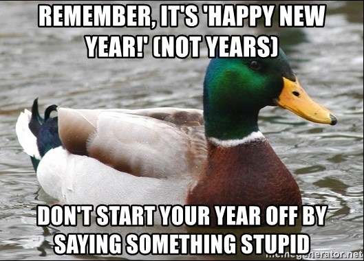 remember its happy new year not years dont start your year off by saying something stupid actual advice mallard 1 meme generator