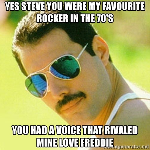 typical Queen Fan - Yes steve you were my favourite rocker in the 70's You had a voice that rivaled mine love freddie