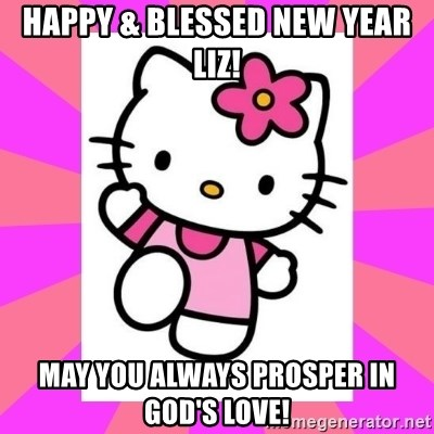 Happy & Blessed New Year Liz! May you always prosper in God\'s Love ...