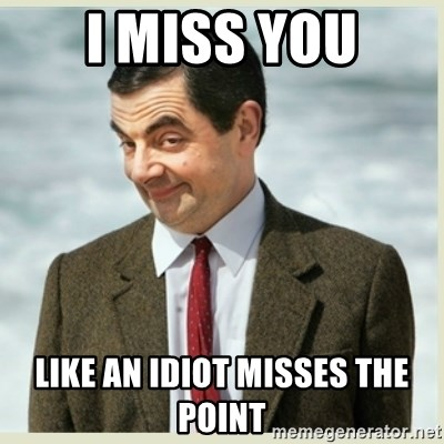 I Miss You Like An Idiot Misses The Point Mr Bean Meme Generator