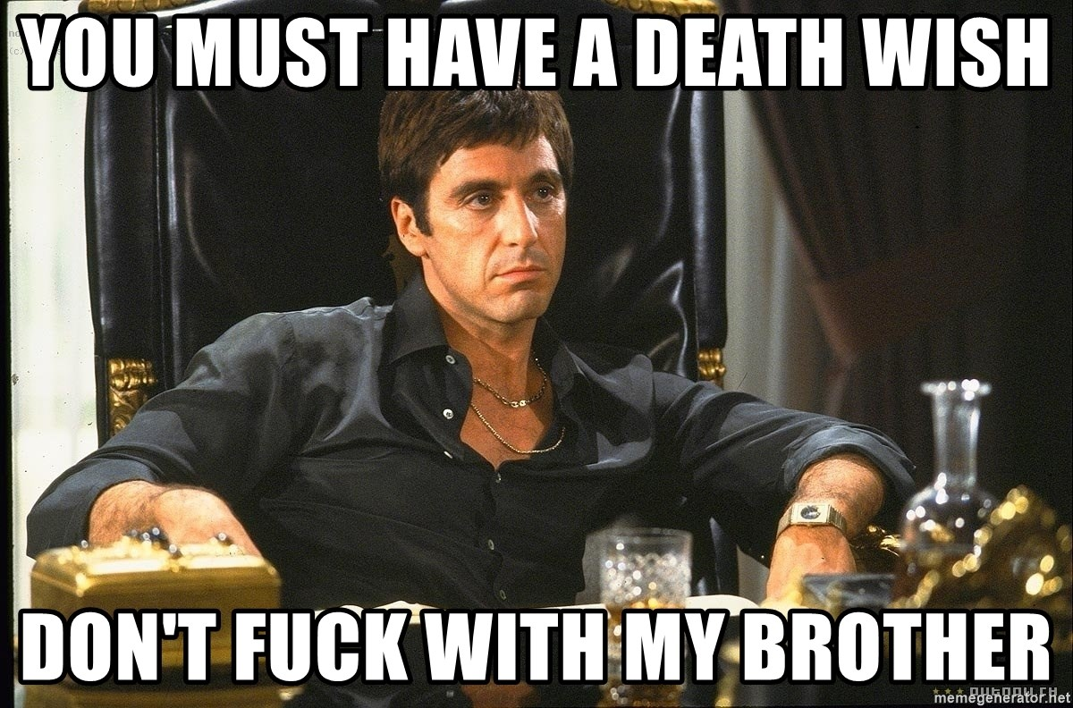 you must have a death wish don't fuck with my brother - scarface