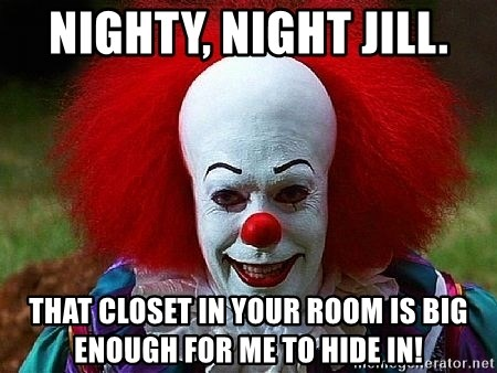 Pennywise the Clown - Nighty, night Jill. That closet in your room is big enough for me to hide in!