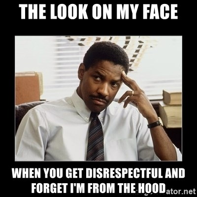 Denzel Washington - The look on my face When you get disrespectful and forget I'm from the hood