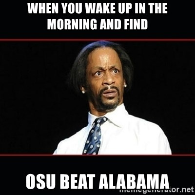 katt williams shocked - when you wake up in the morning and find OSU beat Alabama
