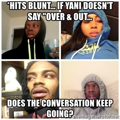 """Hits Blunts - *hits blunt... if yani doesn't say """"over & out... does the conversation keep going?"""