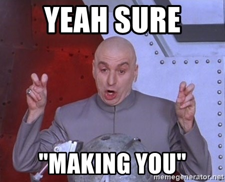 "Dr. Evil Air Quotes - Yeah sure  ""Making you"""