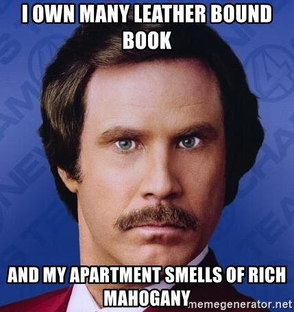 I Own Many Leather Bound Book And My Apartment Smells Of Rich Mahogany Ron Burgundy
