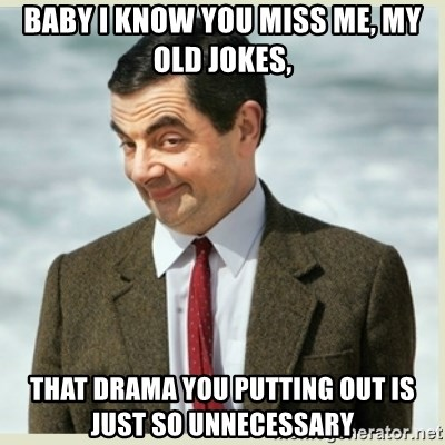 MR bean - baby I know you miss me, my old jokes, that drama you putting out is just so unnecessary