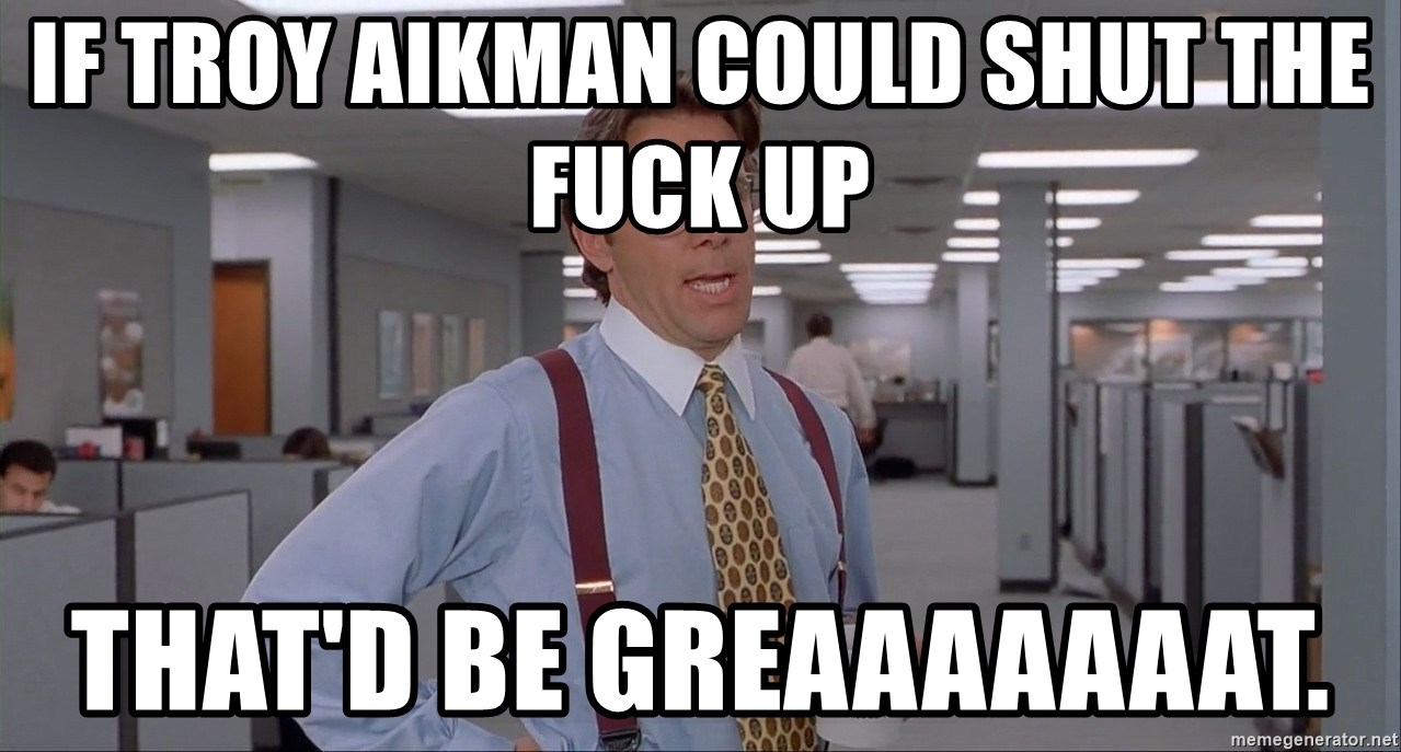 Office Space Meme Blank - If Troy Aikman could shut the fuck up  That'd be greaaaaaaat.