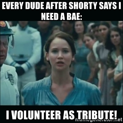 Every dude after shorty says i need a bae i volunteer as tribute every dude after shorty says i need a bae i volunteer as tribute i volunteer as tribute katniss sciox Gallery