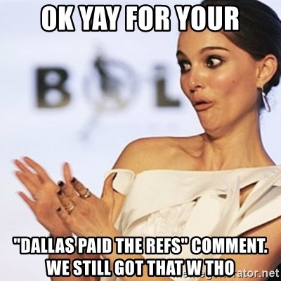 Ok Yay For Your Dallas Paid The Refs Comment We Still Got That W Tho Natalie Portman Sarcastic Face Meme Generator The best memes from instagram, facebook, vine, and twitter about sarcastic meme. meme generator