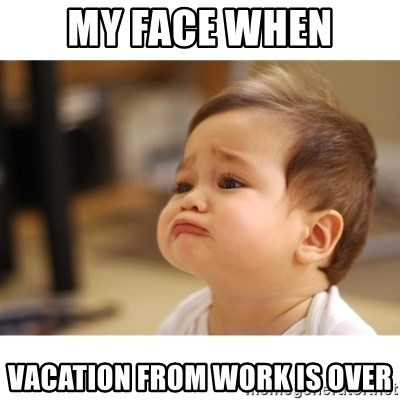 My Face When Vacation From Work Is Over Cute Sad Baby Meme Generator