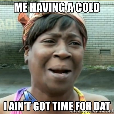 me having a cold i aint got time for dat me having a cold i ain't got time for dat ain't nobody got time fo