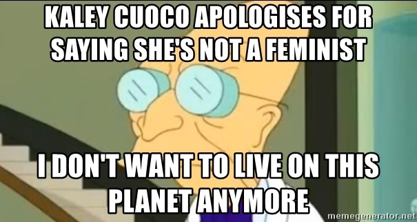 I Don't Want to Live in this Planet Anymore - kaley cuoco apologises for saying she's not a feminist i don't want to live on this planet anymore