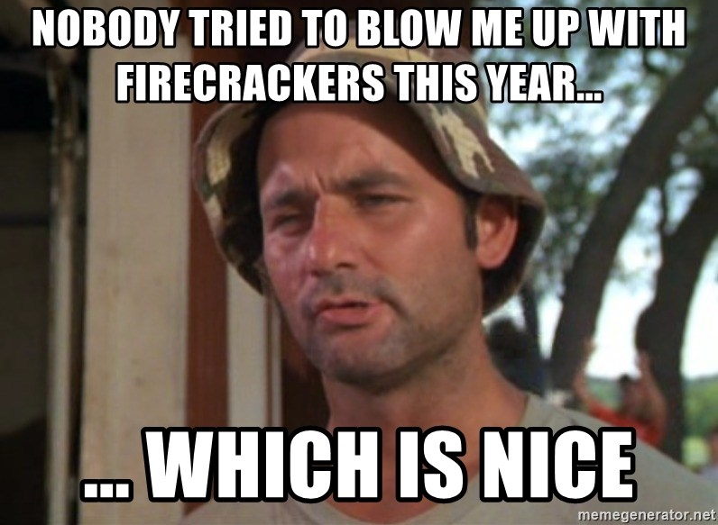 So I got that going on for me, which is nice - Nobody tried to blow me up with firecrackers this year... ... which is nice