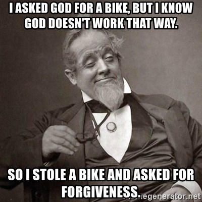 1889 [10] guy - I asked God for a bike, but I know God doesn't work that way. So I stole a bike and asked for forgiveness.