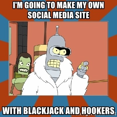 Blackjack and hookers bender - I'm going to make my own social media site with blackjack and hookers