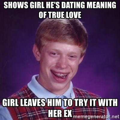 Shows Girl He S Dating Meaning Of True Love Girl Leaves Him To Try It With Her Ex Bad Luck Brian Meme Generator