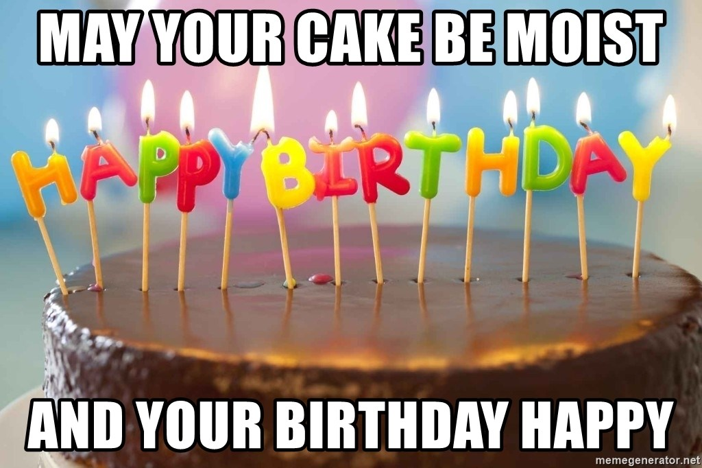 May Your Cake Be Moist And Your Birthday Happy Birthday Cake Meme Meme Generator