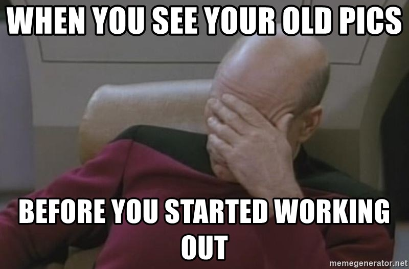Jean Luc Picard - WHEN YOU SEE YOUR OLD PICS BEFORE YOU STARTED WORKING OUT