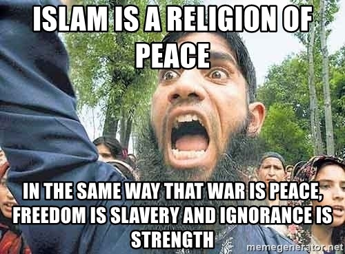 Angry Muslim Guy - Islam is a religion of peace   In the same way that WAR IS PEACE, FREEDOM IS SLAVERY and IGNORANCE IS STRENGTH