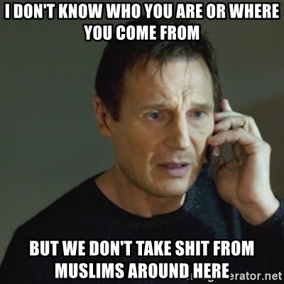 taken meme - i don't know who you are or where you come from but we don't take shit from muslims around here