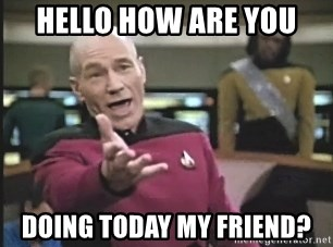 hello how are you doing today my friend hello how are you doing today my friend? picard wtf meme generator