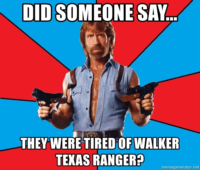 Chuck Norris  - Did someone say... They were tired of Walker Texas Ranger?
