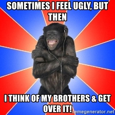 Monkey Music Lover - sometimes i feel ugly, but then i think of my brothers & get over it!