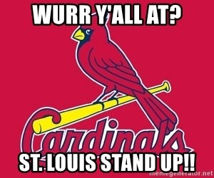st. louis Cardinals - wurr y'All at? St. louis stand up!!