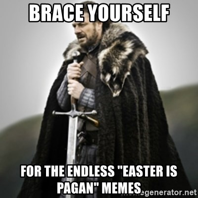 """Brace yourselves. - Brace yourself for the endless """"easter is pagan"""" memes"""