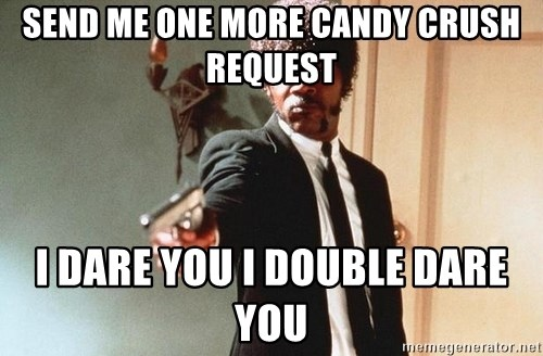 I double dare you - Send me one more Candy Crush request I dare you I double dare you
