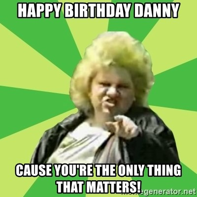 Jan Terri - Happy Birthday Danny Cause you're the only thing that matters!