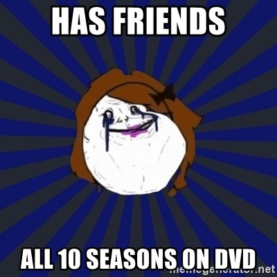 Forever Alone Girl - has friends all 10 seasons on dvd