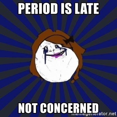 Forever Alone Girl - period is late not concerned