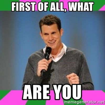 Daniel Tosh - First of all, what Are you