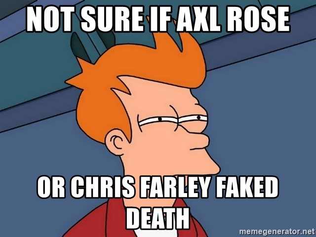 Not sure if Axl Rose Or Chris Farley faked death - Futurama Fry