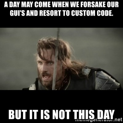 But it is not this Day ARAGORN - A day may come when we forsake our GUI's and resort to custom code. But it is not this day
