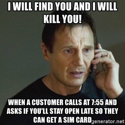 taken meme - I will find you and I will kill you!  When a customer calls at 7:55 and asks if you'll stay open late so they can get a SIM card