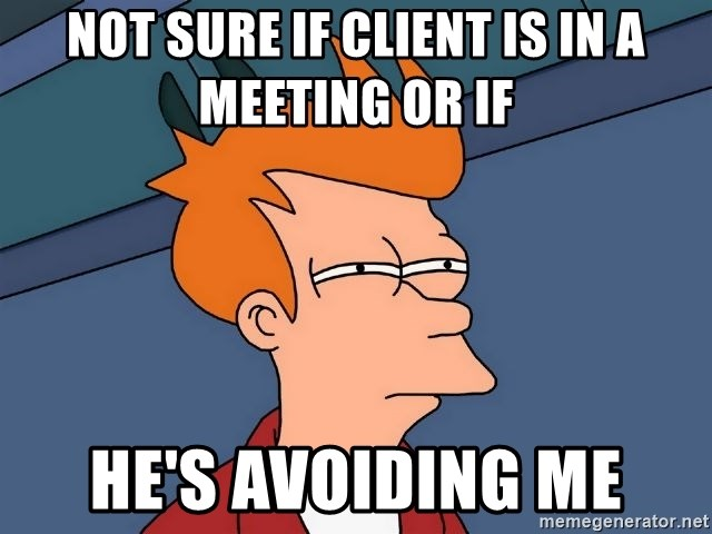 Not sure if client is in a meeting or if he's avoiding me