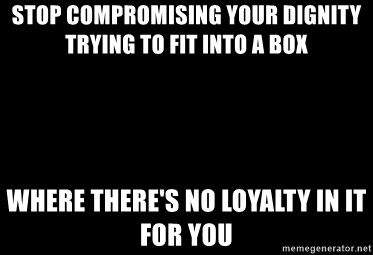stop compromising your dignity trying to fit into a box where theres no loyalty in it for you stop compromising your dignity trying to fit into a box where